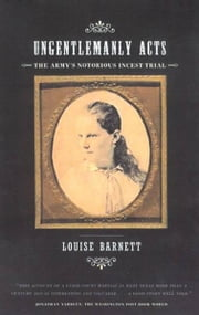 Ungentlemanly Acts - The Army's Notorious Incest Trial ebook by Louise Barnett