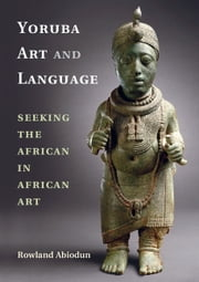 Yoruba Art and Language - Seeking the African in African Art ebook by Rowland Abiodun