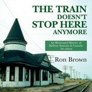 The Train Doesn't Stop Here Anymore - An Illustrated History of Railway Stations in Canada ebook by Ron Brown