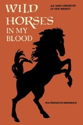 Wild Horses in My Blood - An 1890s Girlhood in New Mexico ebook by Eva Pendleton Henderson