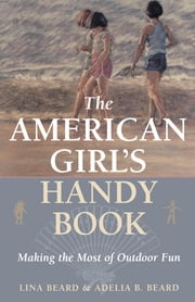 The American Girl's Handy Book - Making the Most of Outdoor Fun ebook by Lina Beard,Adelia B. Beard