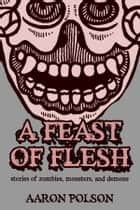 A Feast of Flesh: Tales of Zombies, Monsters, and Demons ebook by Aaron Polson