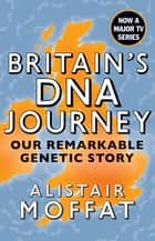Britain's DNA Journey - Our Remarkable Genetic Story ebook by Alistair Moffat