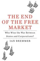 The End of the Free Market - Who Wins the War Between States and Corporations? ebook by Ian Bremmer