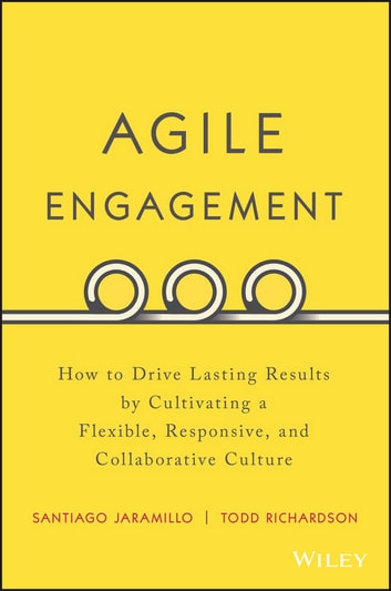 Agile Engagement - How to Drive Lasting Results by Cultivating a Flexible, Responsive, and Collaborative Culture ebook by Santiago Jaramillo,Todd Richardson