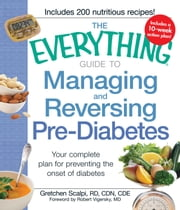 The Everything Guide to Managing and Reversing Pre-Diabetes: Your complete plan for preventing the onset of Diabetes ebook by Gretchen Scalpi