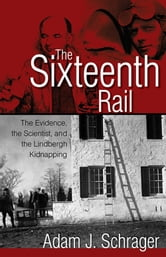 The Sixteenth Rail - The Evidence, the Scientist, and the Lindbergh Kidnapping ebook by Adam Schrager