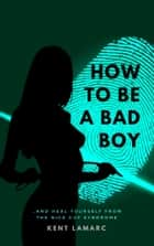 How to Be a Bad Boy - …and Heal Yourself from the Nice Guy Syndrome ebook by Kent Lamarc