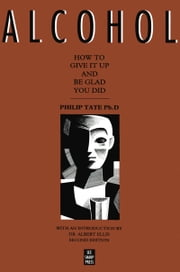 Alcohol: How to Give It Up and Be Glad You Did - How to Give It Up and Be Glad You Did ebook by Philip Tate, PhD, Albert Ellis