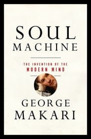Soul Machine: The Invention of the Modern Mind ebook by George Makari