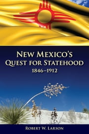 New Mexico's Quest for Statehood, 1846-1912 ebook by Robert W. Larson