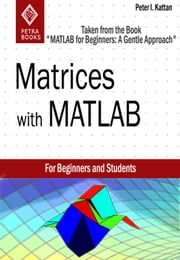 "Matrices with MATLAB (Taken from ""MATLAB for Beginners: A Gentle Approach"") ebook by Peter Kattan"