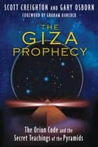 The Giza Prophecy: The Orion Code and the Secret Teachings of the Pyramids ebook by Scott Creighton,Gary Osborn,Graham Hancock