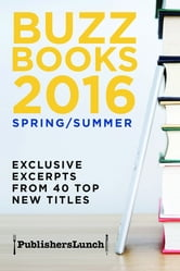 Buzz Books 2016/Spring/Summer - Exclusive Excerpts from 40 Top New Titles ebook by Publishers Lunch