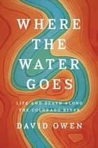 Where the Water Goes ebook by Life and Death Along the Colorado River