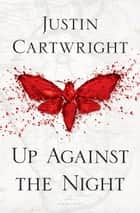Up Against the Night ebook by Justin Cartwright