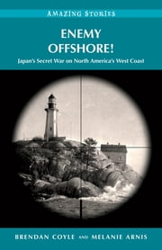 Enemy Offshore! - Japan's Secret War on North America's West Coast ebook by Brendan Coyle,Melanie Arnis