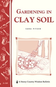 Gardening in Clay Soil - Storey's Country Wisdom Bulletin A-140 ebook by Sara Pitzer