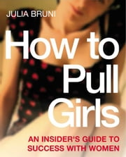 How To Pull Girls - An Insider Guide To Success With Women ebook by Julia Bruni