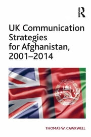 UK Communication Strategies for Afghanistan, 2001–2014 ebook by Thomas W. Cawkwell