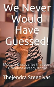 We Never Would Have Guessed!: Modern Discoveries That Your Grandma Already Knew ebook by Thejendra Sreenivas