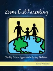 Zoom Out Parenting - The Big Picture Approach to Raising Children ebook by Bonnie W. Bricker