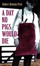 A Day No Pigs Would Die eBook by Robert Newton Peck