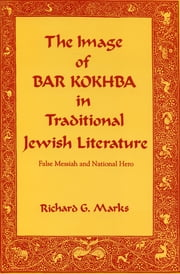 The Image of Bar Kokhba in Traditional Jewish Literature - False Messiah and National Hero ebook by Richard  G. Marks