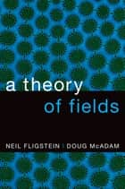 A Theory of Fields ebook by Neil Fligstein, Doug McAdam