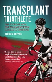 Transplant Triathlete - The Story of How One Man Went from Illness to Ironman ebook by Diccon Driver