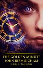 The Golden Minute - A Girl in Time Novel ebook by John Birmingham