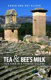 Tea & Bee's Milk - Our Year in a Turkish Village ebook by Karen Gilden,Ray Gilden