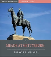 Battles & Leaders of the Civil War: Meade at Gettysburg (Illustrated Edition) ebook by Francis A. Walker