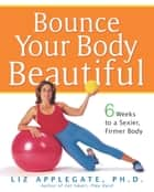 Bounce Your Body Beautiful ebook by Liz Applegate, Ph.D.