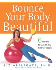 Bounce Your Body Beautiful - 6 Weeks to a Sexier, Firmer Body ebook by Liz Applegate, Ph.D.