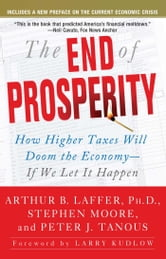 The End of Prosperity - How Higher Taxes Will Doom the Economy--If We Let It Happen ebook by Arthur B. Laffer,Stephen Moore,Peter Tanous