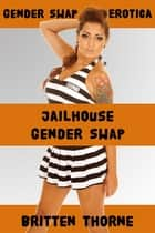 Jailhouse Gender Swap - Gender Swap Erotica ebook by Britten Thorne