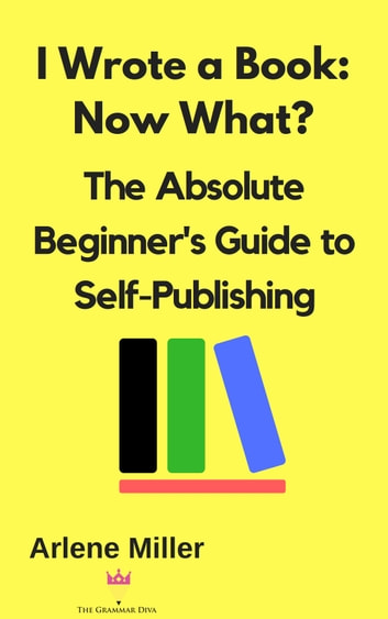 I Wrote a Book: Now What? The Absolute Beginner's Guide to Self-Publishing ebook by Arlene Miller