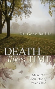 Death Takes Time - Make the Best Use of Your Time ebook by Gene Baillie