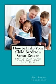 How to Help Your Child Become a Great Reader - Easy Literacy Games and Activities to Do at HOme ebook by Karen Tankersley