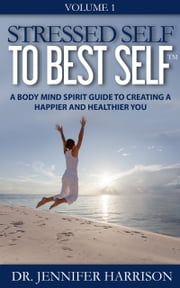 Stressed Self to Best Self™: A Body Mind Spirit Guide to Creating a Happier and Healthier You Volume 1 ebook by Dr. Jennifer Harrison