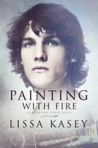 Painting with Fire ebook by Lissa Kasey