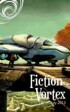 Fiction Vortex - July 2013 ebook by Fiction Vortex, Ahimsa Kerp, Scott Birrenkott,...