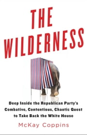 The Wilderness - Deep Inside the Republican Party's Combative, Contentious, Chaotic Quest to Take Back the White House ebook by McKay Coppins