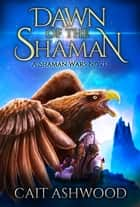 Dawn of the Shaman ebook by Cait Ashwood