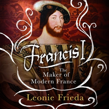 Francis I - The Maker of Modern France audiobook by Leonie Frieda