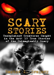 Scary Stories: Unexplained Creatures Caught in the Act: 10 True Stories of the Unimaginably Scary - Scary Stories, #1 ebook by Hector Z. Gregory