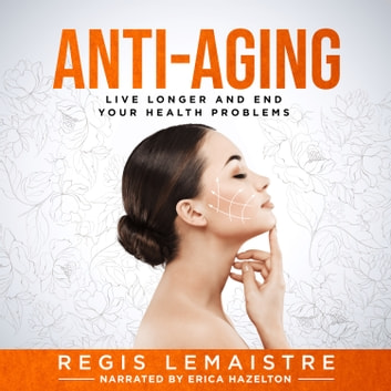 Anti-Aging - Discover How to Live Longer and End Your Health Problems audiobook by Regis Lemaistre,Dr. Mariangel Leota