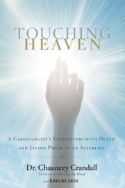 Touching Heaven - A Cardiologist's Encounters with Death and Living Proof of an Afterlife ebook by Chauncey Crandall,Kris Bearss