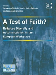 A Test of Faith? - Religious Diversity and Accommodation in the European Workplace ebook by Dr Jogchum Vrielink,Professor Marie-Claire Foblets,Ms Katayoun Alidadi,Dr Prakash Shah